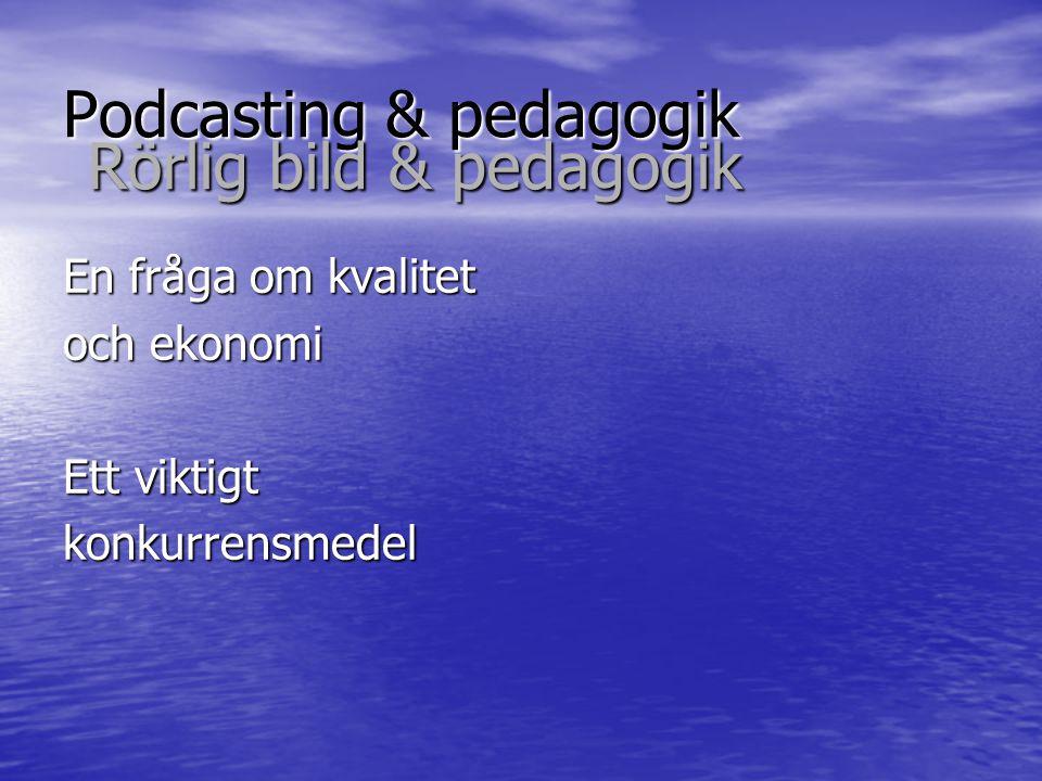 Podcasting & pedagogik En fråga om kvalitet och ekonomi Ett viktigt konkurrensmedel Rörlig bild & pedagogik
