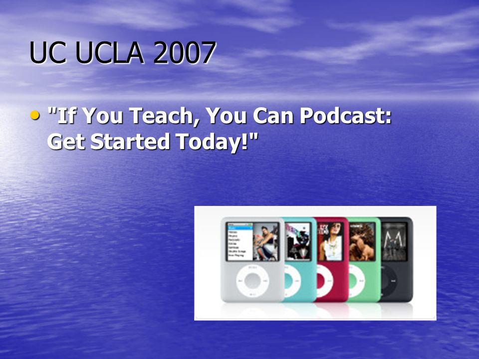 UC UCLA 2007 • If You Teach, You Can Podcast: Get Started Today!