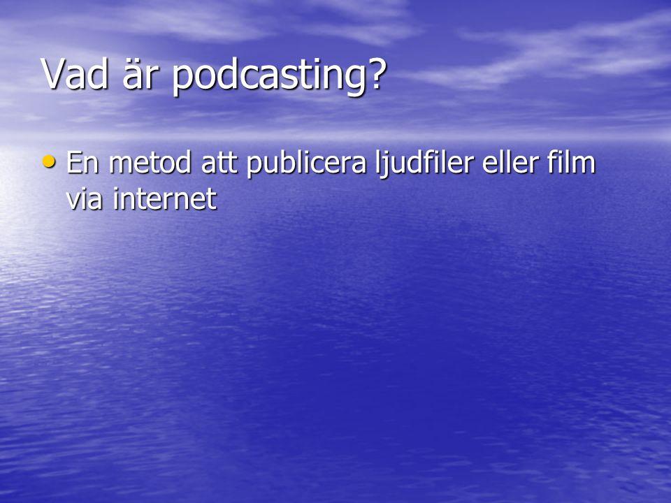 Vad är podcasting • En metod att publicera ljudfiler eller film via internet