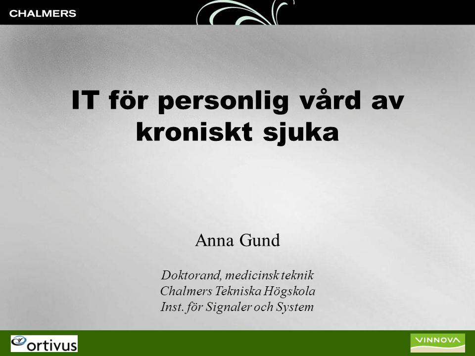 IT för personlig vård av kroniskt sjuka Anna Gund Doktorand, medicinsk teknik Chalmers Tekniska Högskola Inst. för Signaler och System