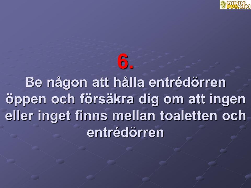 6. Be någon att hålla entrédörren öppen och försäkra dig om att ingen eller inget finns mellan toaletten och entrédörren