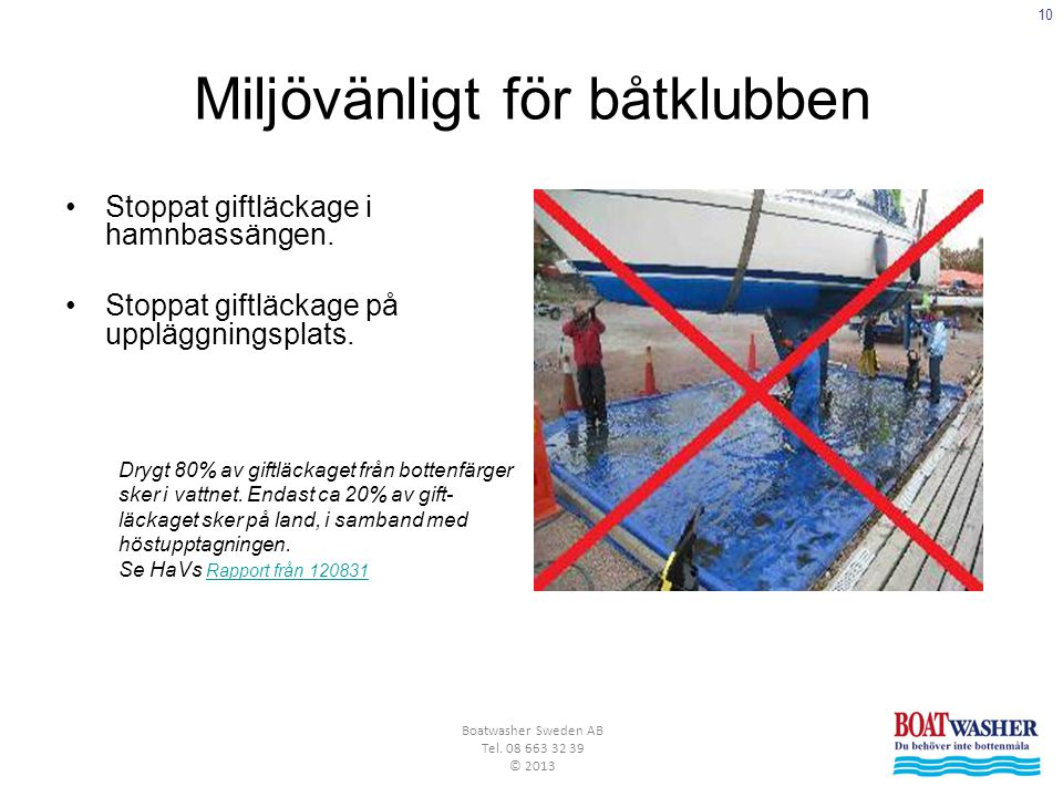 10 Boatwasher Sweden AB Tel. 08 663 32 39 © 2013 Miljövänligt för båtklubben •Stoppat giftläckage i hamnbassängen. •Stoppat giftläckage på uppläggning