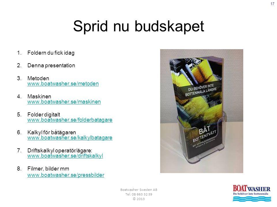 17 Boatwasher Sweden AB Tel. 08 663 32 39 © 2013 Sprid nu budskapet 1.Foldern du fick idag 2.Denna presentation 3.Metoden www.boatwasher.se/metoden ww