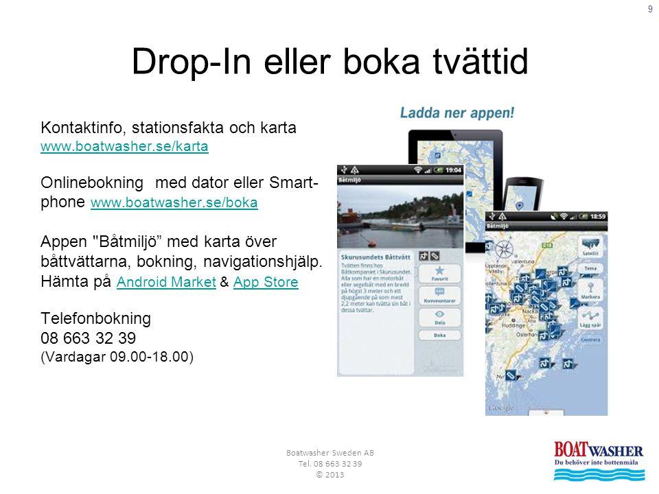 9 Boatwasher Sweden AB Tel. 08 663 32 39 © 2013 Drop-In eller boka tvättid Kontaktinfo, stationsfakta och karta www.boatwasher.se/karta Onlinebokning