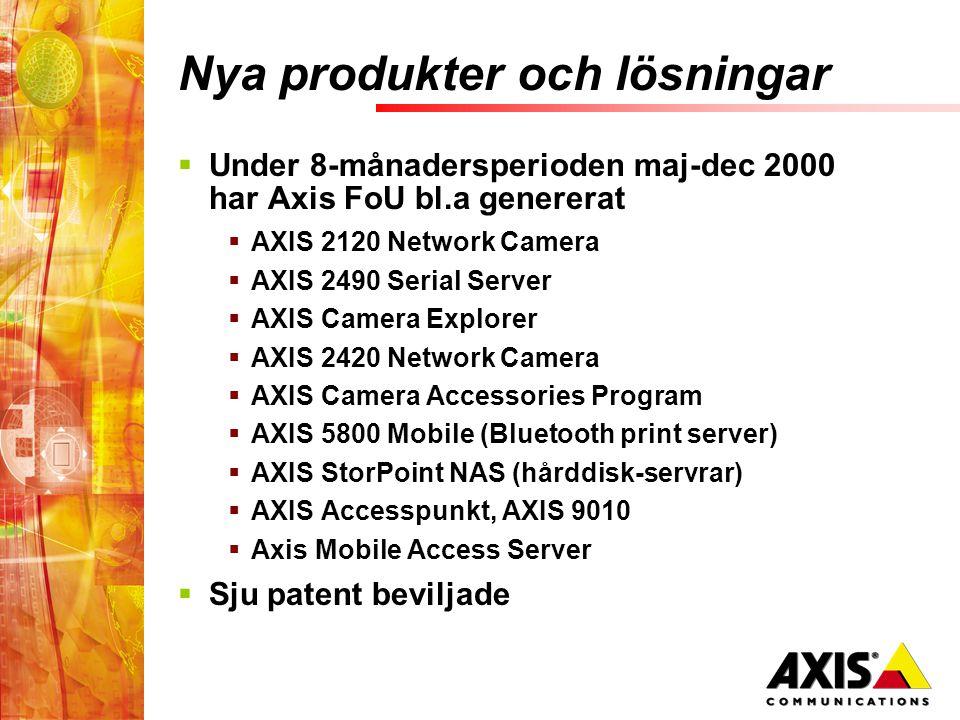 Nya produkter och lösningar  Under 8-månadersperioden maj-dec 2000 har Axis FoU bl.a genererat  AXIS 2120 Network Camera  AXIS 2490 Serial Server  AXIS Camera Explorer  AXIS 2420 Network Camera  AXIS Camera Accessories Program  AXIS 5800 Mobile (Bluetooth print server)  AXIS StorPoint NAS (hårddisk-servrar)  AXIS Accesspunkt, AXIS 9010  Axis Mobile Access Server  Sju patent beviljade