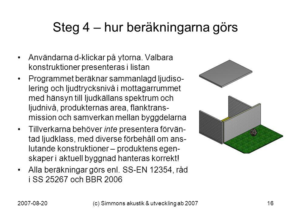 2007-08-20(c) Simmons akustik & utveckling ab 200716 Steg 4 – hur beräkningarna görs •Användarna d-klickar på ytorna. Valbara konstruktioner presenter