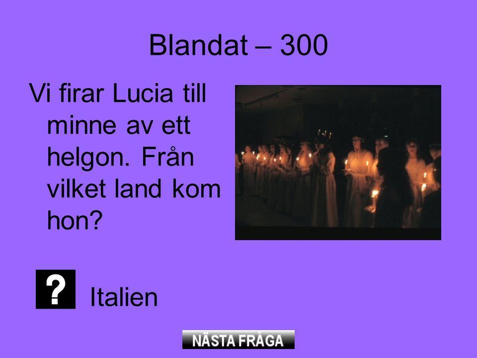 Blandat – 300 Vi firar Lucia till minne av ett helgon. Från vilket land kom hon? Italien