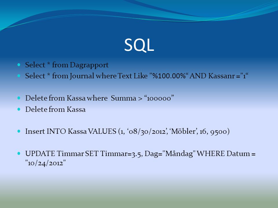 SQL  Select * from Dagrapport  Select * from Journal where Text Like %100.00% AND Kassanr = 1  Delete from Kassa where Summa > 100000  Delete from Kassa  Insert INTO Kassa VALUES (1, '08/30/2012', 'Möbler', 16, 9500)  UPDATE Timmar SET Timmar=3.5, Dag= Måndag WHERE Datum = 10/24/2012