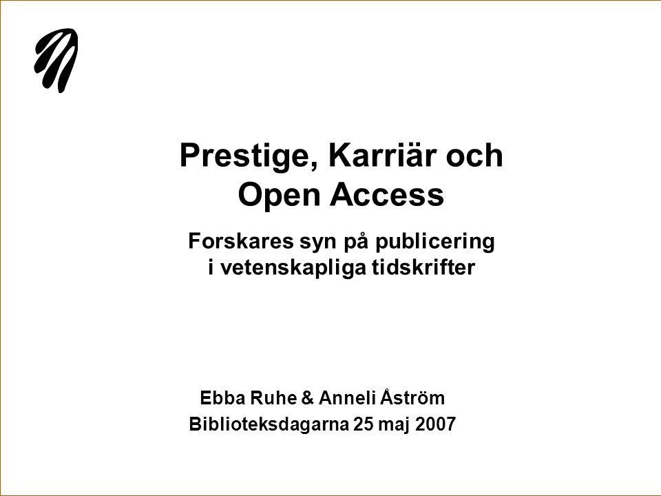 Prestige, Karriär och Open Access Forskares syn på publicering i vetenskapliga tidskrifter Ebba Ruhe & Anneli Åström Biblioteksdagarna 25 maj 2007