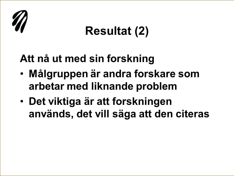 Resultat (2) Att nå ut med sin forskning •Målgruppen är andra forskare som arbetar med liknande problem •Det viktiga är att forskningen används, det v