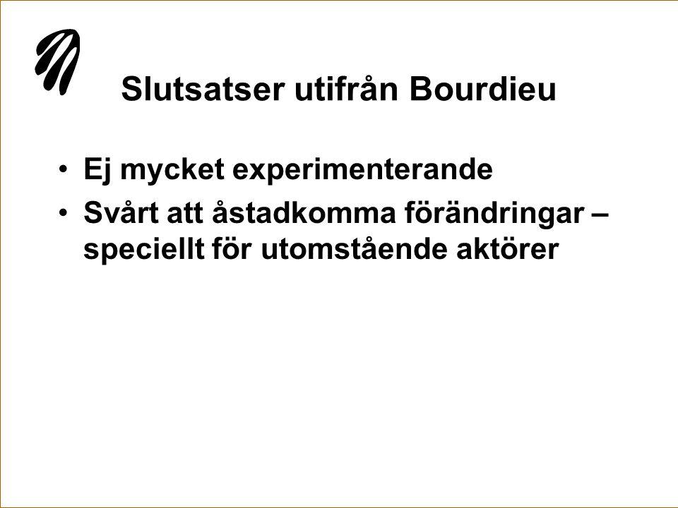 Slutsatser utifrån Bourdieu •Ej mycket experimenterande •Svårt att åstadkomma förändringar – speciellt för utomstående aktörer
