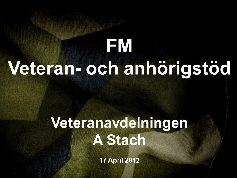 VI VERKAR, SYNS OCH RESPEKTERAS WWW.FORSVARSMAKTEN.SE FM Veteran- och anhörigstöd Veteranavdelningen A Stach 17 April 2012