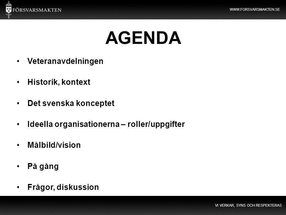 VI VERKAR, SYNS OCH RESPEKTERAS WWW.FORSVARSMAKTEN.SE AGENDA •Veteranavdelningen •Historik, kontext •Det svenska konceptet •Ideella organisationerna – roller/uppgifter •Målbild/vision •På gång •Frågor, diskussion
