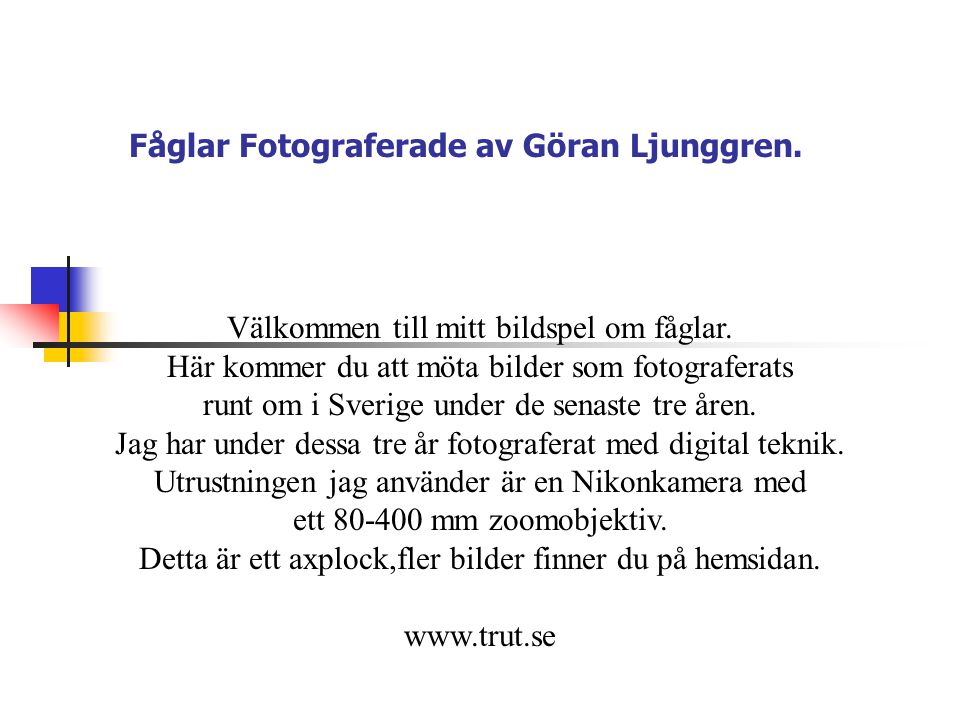 Fåglar Fotograferade av Göran Ljunggren. Välkommen till mitt bildspel om fåglar. Här kommer du att möta bilder som fotograferats runt om i Sverige und