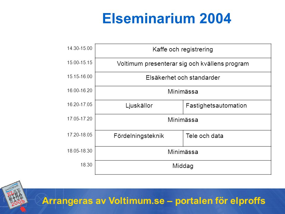 14.30-15.00 Kaffe och registrering 15.00-15.15 Voltimum presenterar sig och kvällens program 15.15-16.00 Elsäkerhet och standarder 16.00-16.20 Minimässa 16.20-17.05 LjuskällorFastighetsautomation 17.05-17.20 Minimässa 17.20-18.05 FördelningsteknikTele och data 18.05-18.30 Minimässa 18.30 Middag Elseminarium 2004