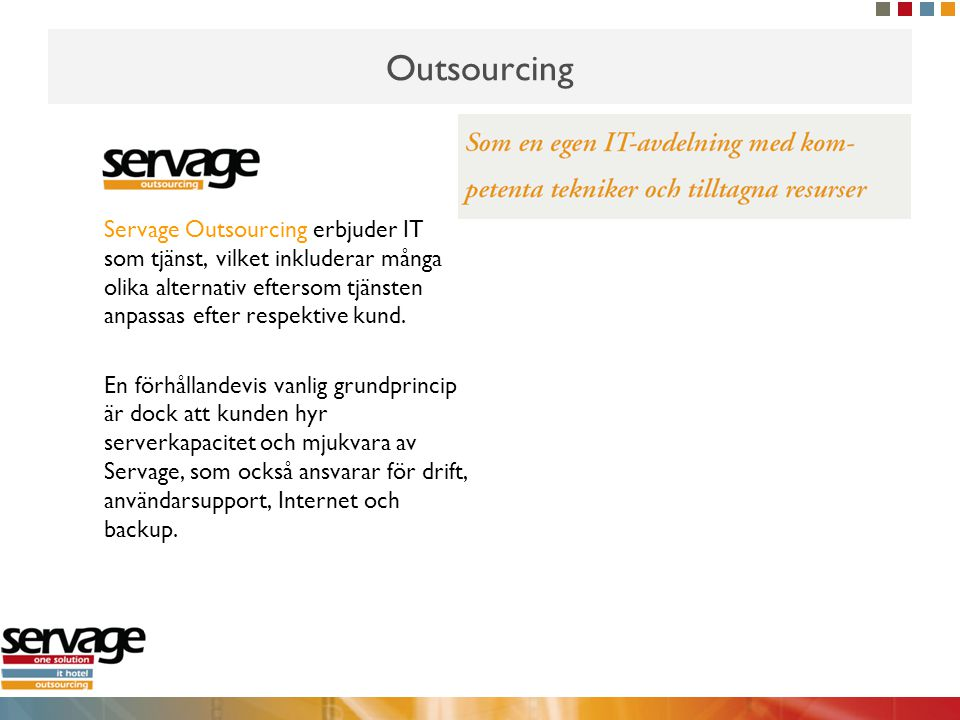 Outsourcing Servage Outsourcing erbjuder IT som tjänst, vilket inkluderar många olika alternativ eftersom tjänsten anpassas efter respektive kund. En