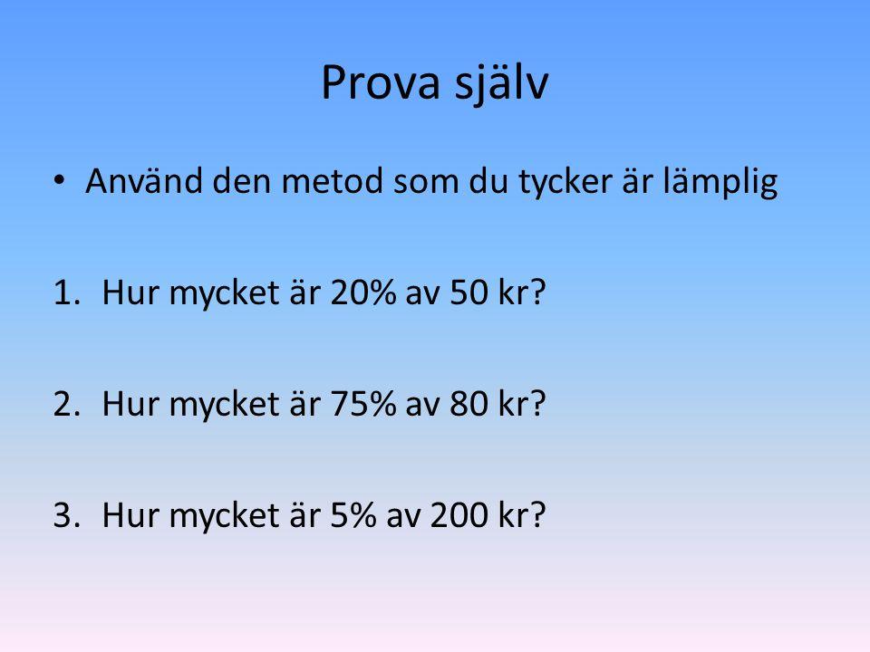 Prova själv • Använd den metod som du tycker är lämplig 1.Hur mycket är 20% av 50 kr? 2.Hur mycket är 75% av 80 kr? 3.Hur mycket är 5% av 200 kr?