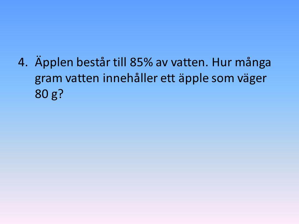 4.Äpplen består till 85% av vatten. Hur många gram vatten innehåller ett äpple som väger 80 g?