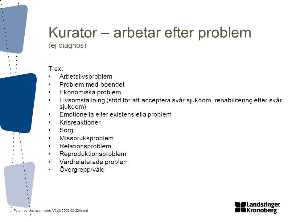 Paramedicinska enheten, Växjö 2008-08-22/hiand Kurator – arbetar efter problem (ej diagnos) T ex: •Arbetslivsproblem •Problem med boendet •Ekonomiska