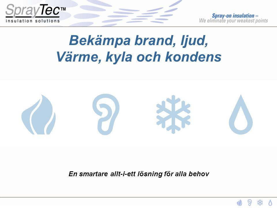 SprayTec S Brandskydd •Erhållit produktcertifikat på nivå D •Certifikat från de flesta certifieringssällskapen såsom; DNV, USCG, Lloyds, ABS etc •Klarar temperaturer på drygt 1100 o C •Skarvfri isolering, självhäftande – kräver inga mekaniska infästningar SprayTec TM S har med god marginal klarat de tuffaste brandskyddskraven för godkännande inom marinindustrin
