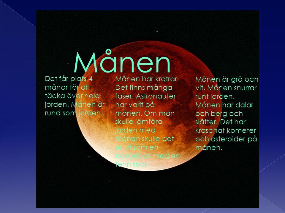 Månen Månen är grå och vit. Månen snurrar runt jorden. Månen har dalar och berg och slätter. Det har kraschat kometer och asteroider på månen. Det får