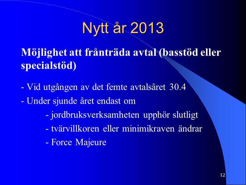 Nytt år 2013 Möjlighet att frånträda avtal (basstöd eller specialstöd) - Vid utgången av det femte avtalsåret 30.4 - Under sjunde året endast om - jordbruksverksamheten upphör slutligt - tvärvillkoren eller minimikraven ändrar - Force Majeure 12
