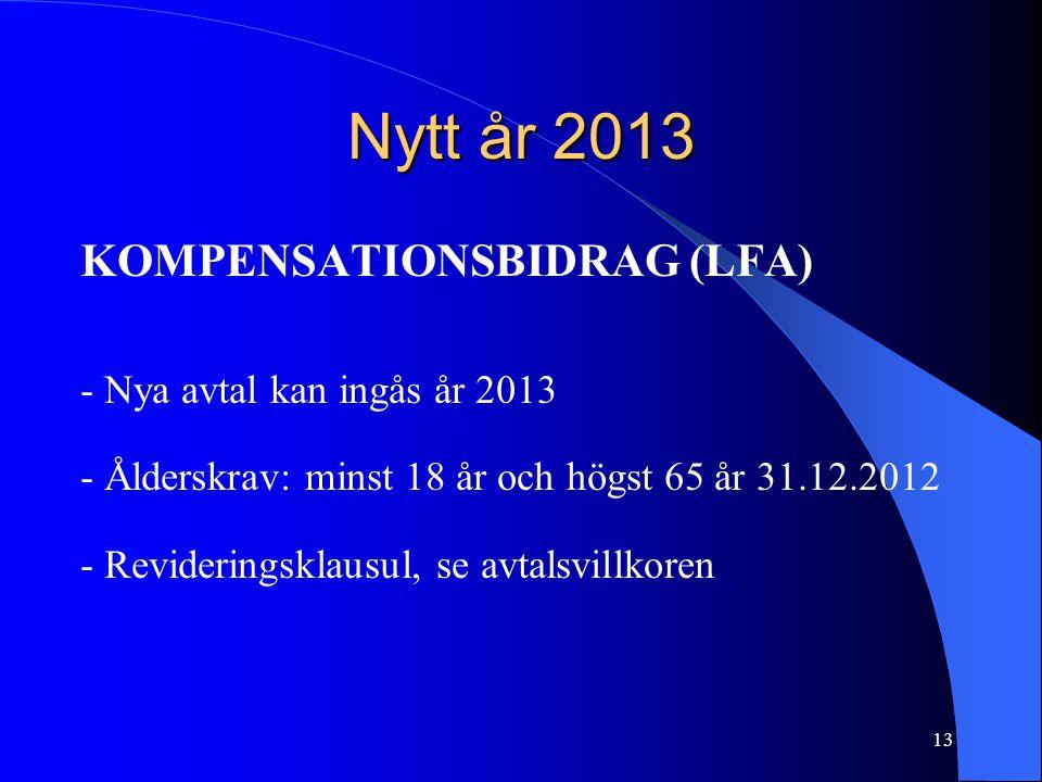 Nytt år 2013 KOMPENSATIONSBIDRAG (LFA) - Nya avtal kan ingås år 2013 - Ålderskrav: minst 18 år och högst 65 år 31.12.2012 - Revideringsklausul, se avtalsvillkoren 13