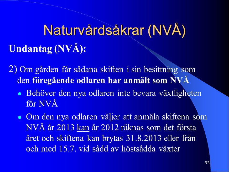 Naturvårdsåkrar (NVÅ) Undantag (NVÅ): 2) Om gården får sådana skiften i sin besittning som den föregående odlaren har anmält som NVÅ  Behöver den nya odlaren inte bevara växtligheten för NVÅ  Om den nya odlaren väljer att anmäla skiftena som NVÅ år 2013 kan år 2012 räknas som det första året och skiftena kan brytas 31.8.2013 eller från och med 15.7.