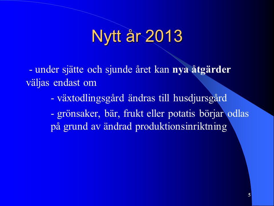 Nytt år 2013 - under sjätte och sjunde året kan nya åtgärder väljas endast om - växtodlingsgård ändras till husdjursgård - grönsaker, bär, frukt eller potatis börjar odlas på grund av ändrad produktionsinriktning 5