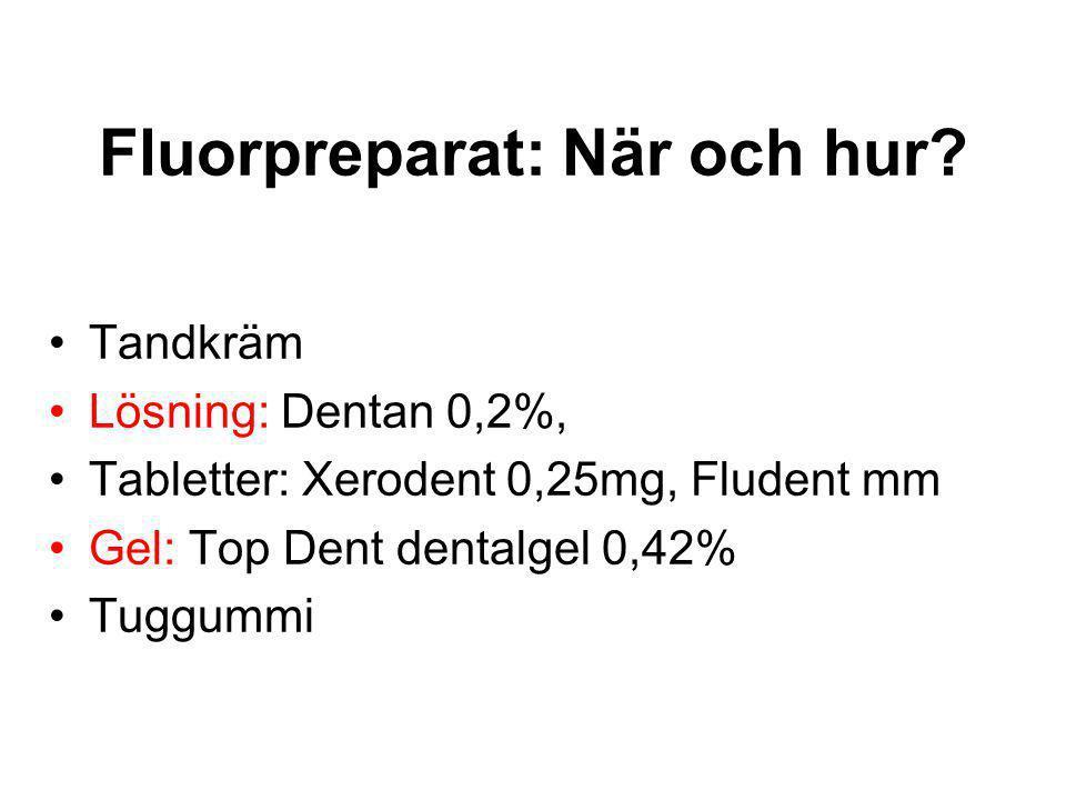 Fluorpreparat: När och hur? •Tandkräm •Lösning: Dentan 0,2%, •Tabletter: Xerodent 0,25mg, Fludent mm •Gel: Top Dent dentalgel 0,42% •Tuggummi