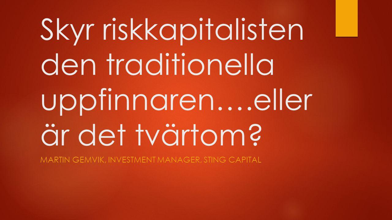 Skyr riskkapitalisten den traditionella uppfinnaren….eller är det tvärtom? MARTIN GEMVIK, INVESTMENT MANAGER, STING CAPITAL