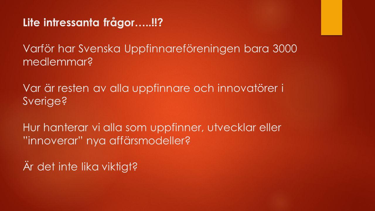 Lite intressanta frågor…..!!? Varför har Svenska Uppfinnareföreningen bara 3000 medlemmar? Var är resten av alla uppfinnare och innovatörer i Sverige?
