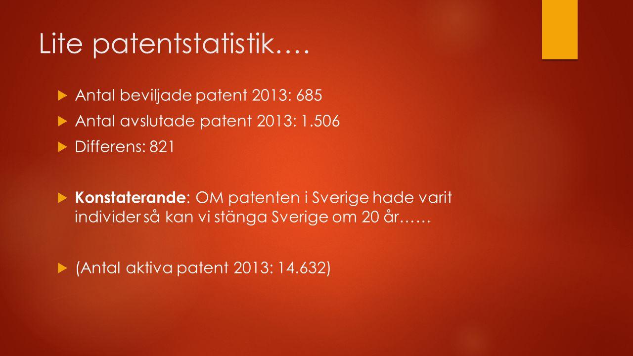 Lite patentstatistik….  Antal beviljade patent 2013: 685  Antal avslutade patent 2013: 1.506  Differens: 821  Konstaterande : OM patenten i Sverig