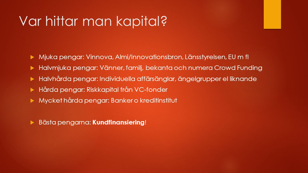 Var hittar man kapital?  Mjuka pengar: Vinnova, Almi/Innovationsbron, Länsstyrelsen, EU m fl  Halvmjuka pengar: Vänner, familj, bekanta och numera C