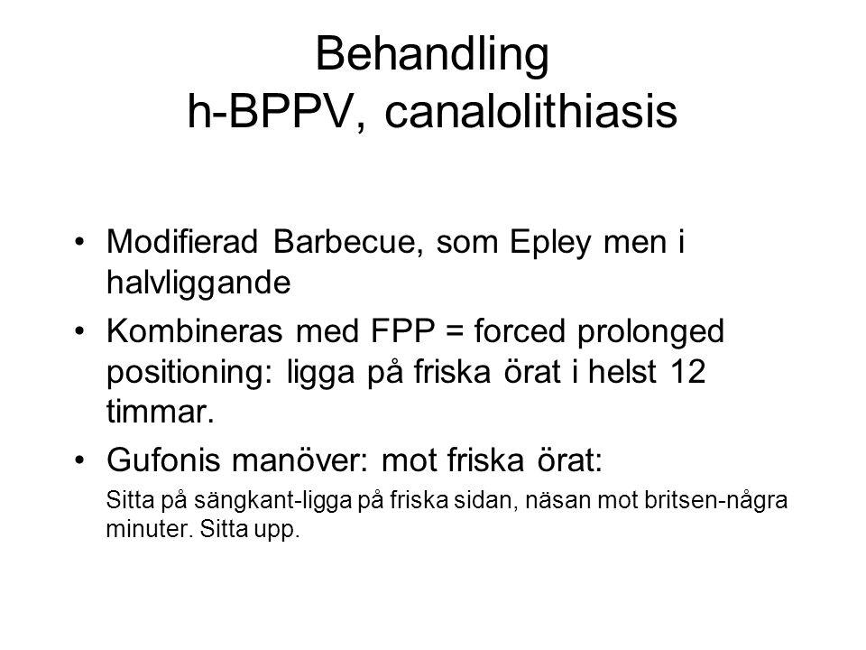 Behandling h-BPPV, canalolithiasis •Modifierad Barbecue, som Epley men i halvliggande •Kombineras med FPP = forced prolonged positioning: ligga på friska örat i helst 12 timmar.