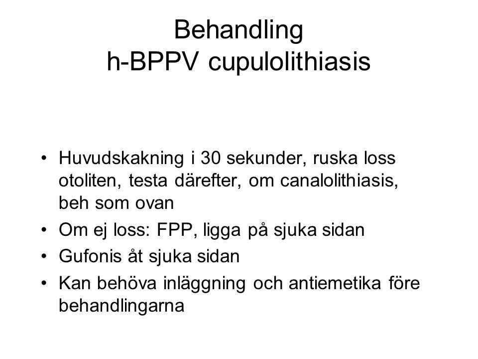 Behandling h-BPPV cupulolithiasis •Huvudskakning i 30 sekunder, ruska loss otoliten, testa därefter, om canalolithiasis, beh som ovan •Om ej loss: FPP