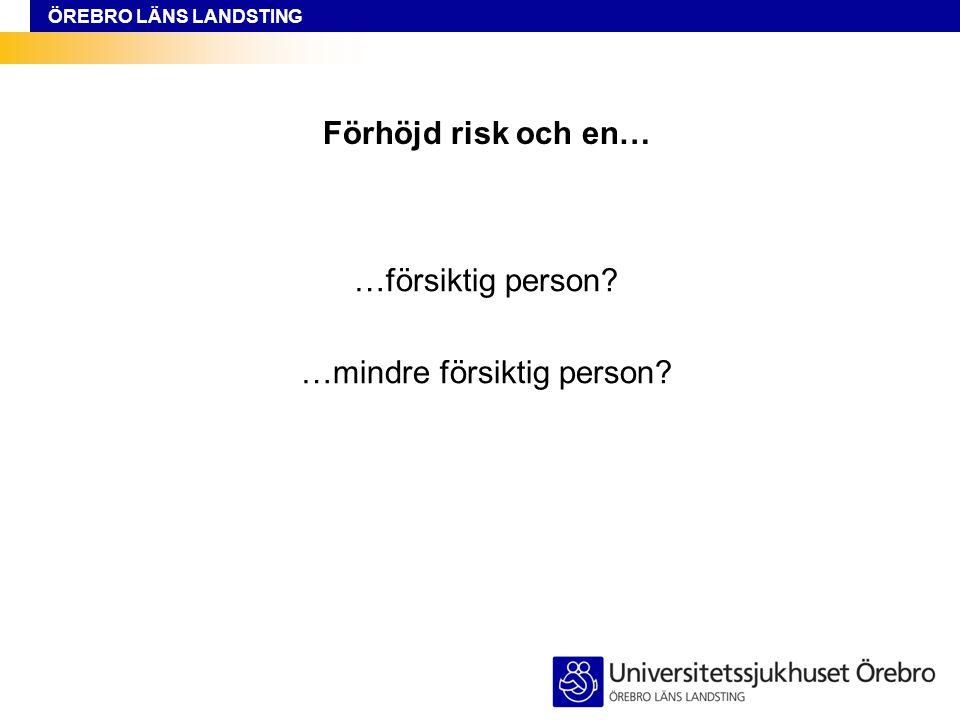 ÖREBRO LÄNS LANDSTING Förhöjd risk och en… …försiktig person? …mindre försiktig person?