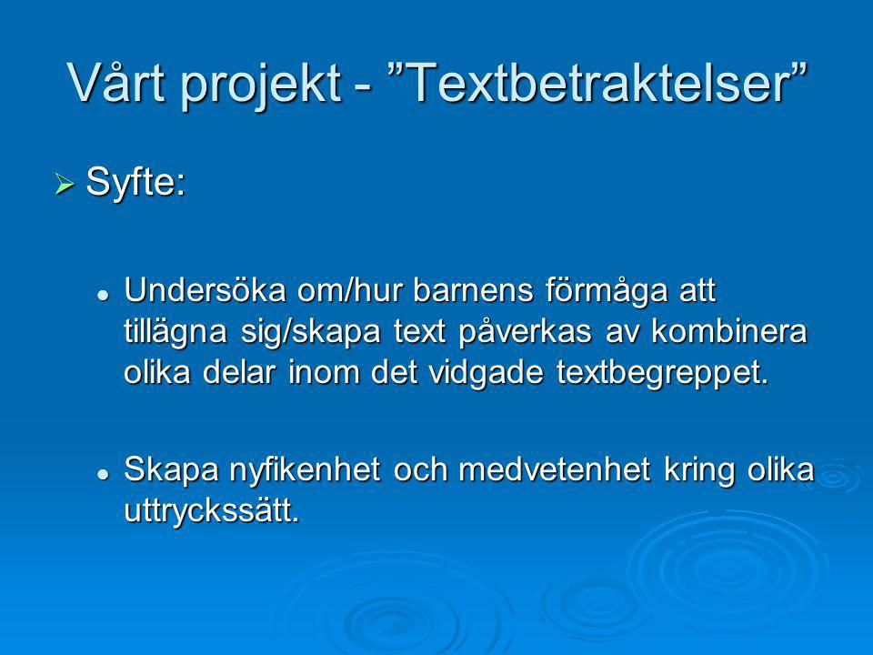 """Vårt projekt - """"Textbetraktelser""""  Syfte:  Undersöka om/hur barnens förmåga att tillägna sig/skapa text påverkas av kombinera olika delar inom det v"""