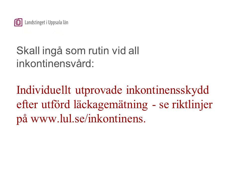 Skall ingå som rutin vid all inkontinensvård: Individuellt utprovade inkontinensskydd efter utförd läckagemätning - se riktlinjer på www.lul.se/inkont