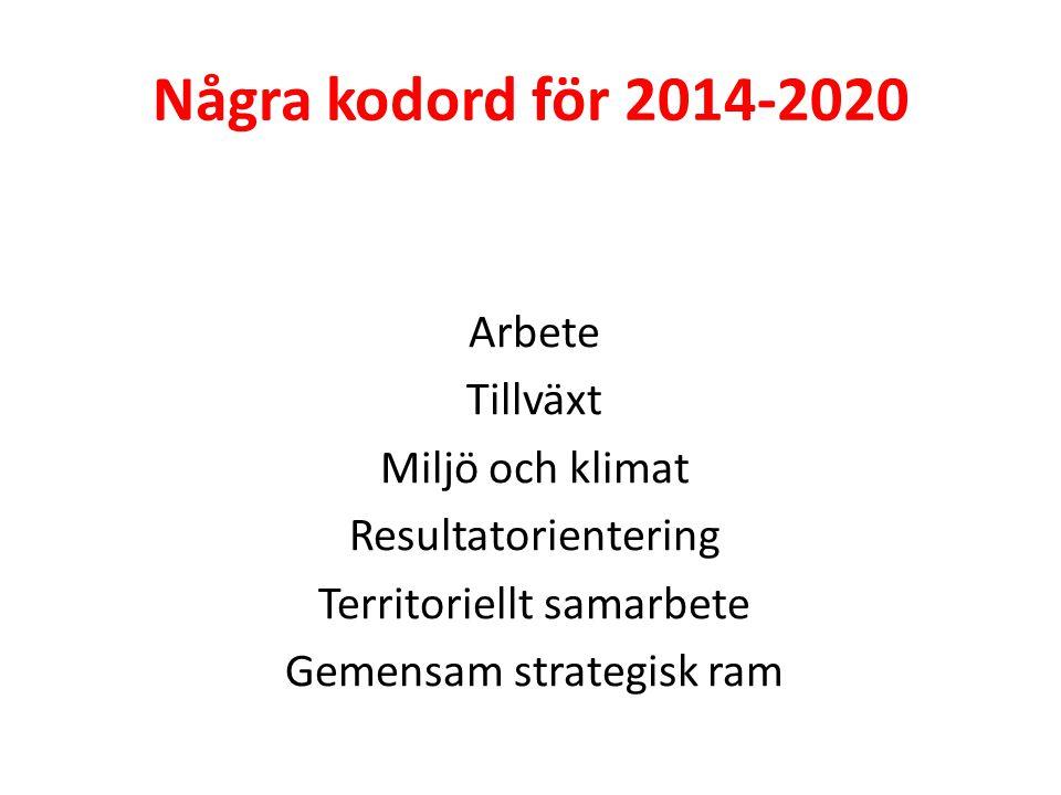 Några kodord för 2014-2020 Arbete Tillväxt Miljö och klimat Resultatorientering Territoriellt samarbete Gemensam strategisk ram