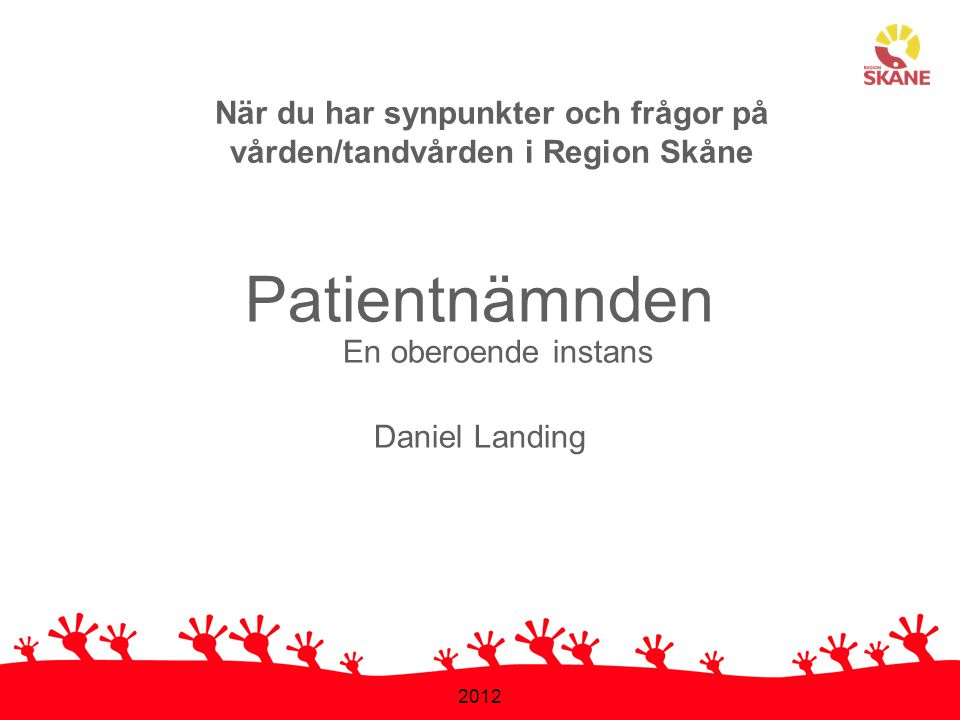 2012 Patientnämnden En oberoende instans Daniel Landing När du har synpunkter och frågor på vården/tandvården i Region Skåne