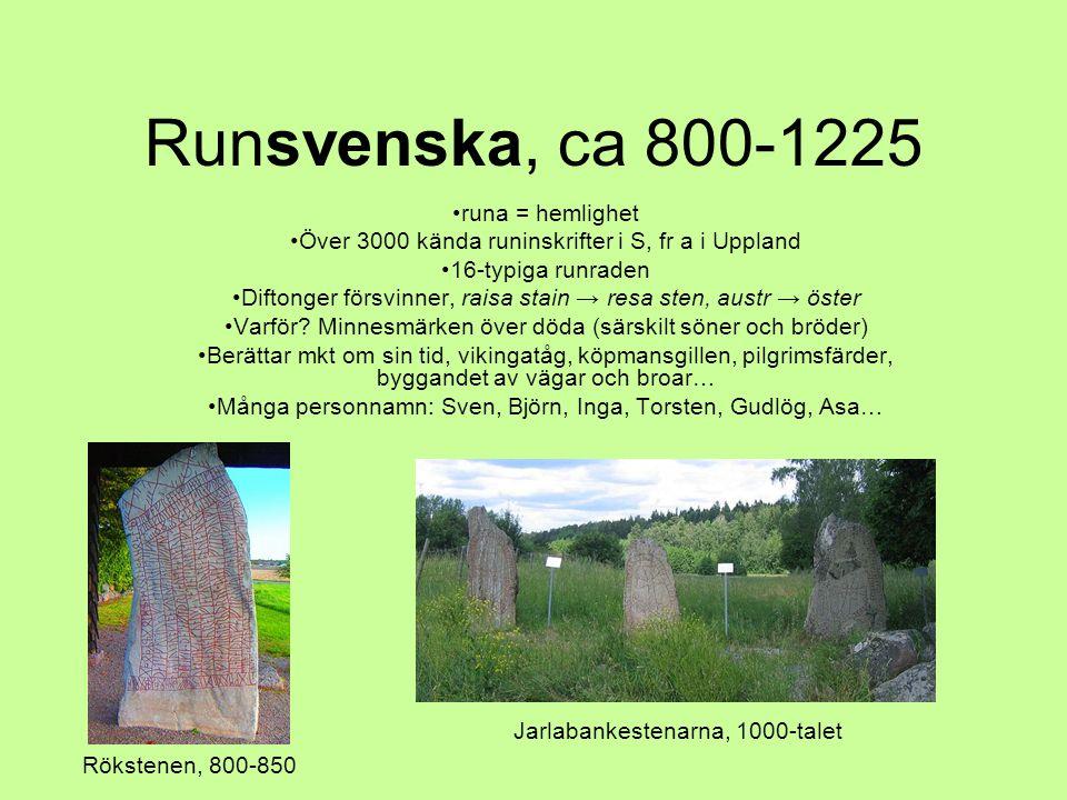 Runsvenska, ca 800-1225 •runa = hemlighet •Över 3000 kända runinskrifter i S, fr a i Uppland •16-typiga runraden •Diftonger försvinner, raisa stain →