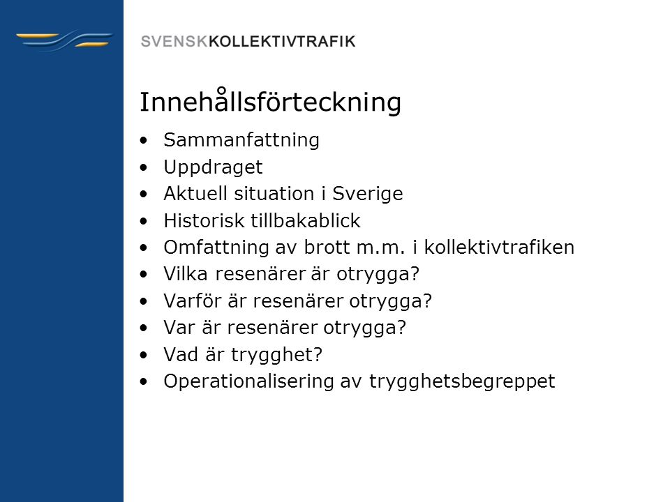 Innehållsförteckning •Sammanfattning •Uppdraget •Aktuell situation i Sverige •Historisk tillbakablick •Omfattning av brott m.m. i kollektivtrafiken •V