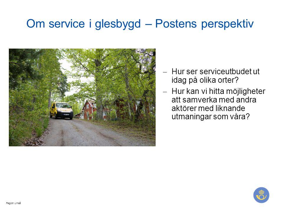 Region Umeå Om service i glesbygd – Postens perspektiv  Hur ser serviceutbudet ut idag på olika orter?  Hur kan vi hitta möjligheter att samverka me