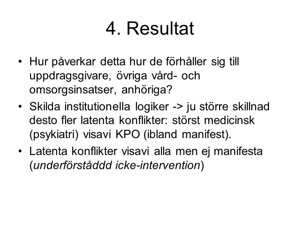 4. Resultat •Hur påverkar detta hur de förhåller sig till uppdragsgivare, övriga vård- och omsorgsinsatser, anhöriga? •Skilda institutionella logiker