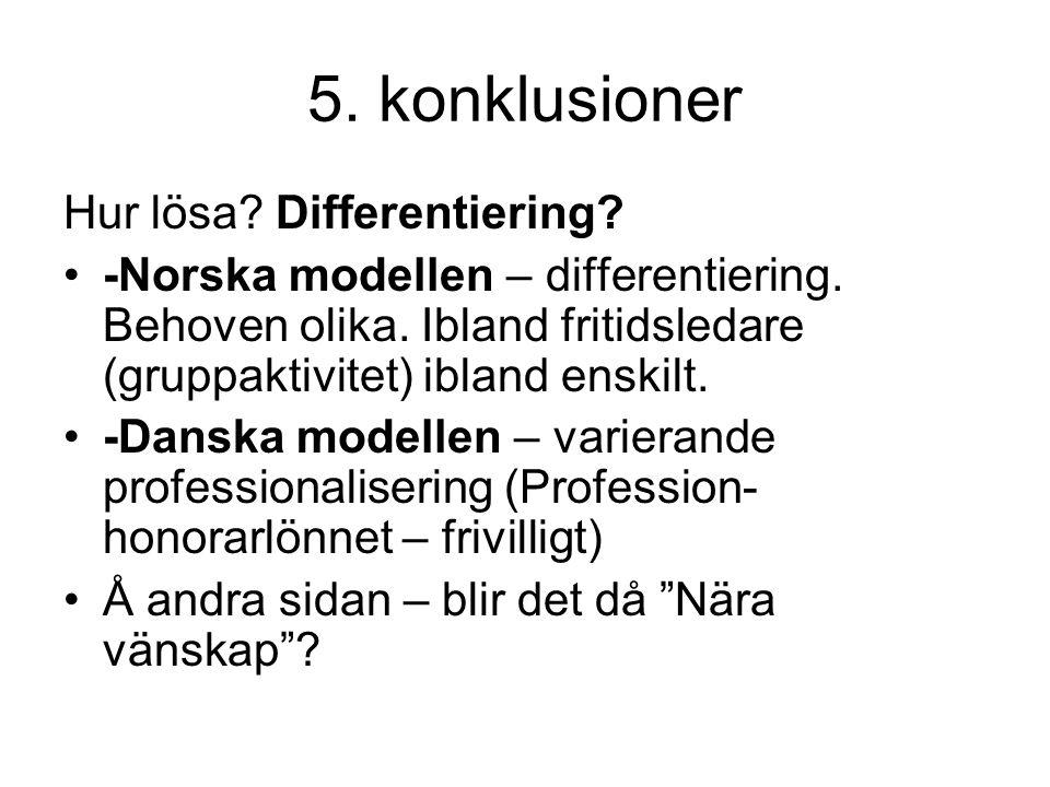 5. konklusioner Hur lösa? Differentiering? •-Norska modellen – differentiering. Behoven olika. Ibland fritidsledare (gruppaktivitet) ibland enskilt. •