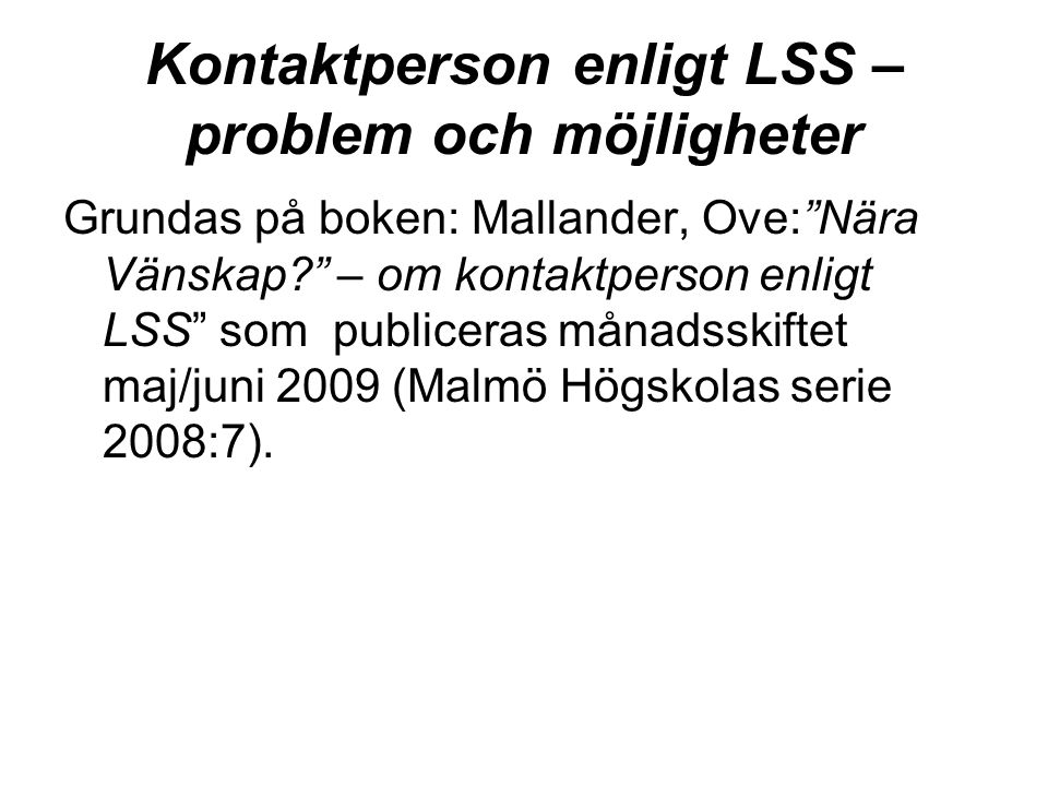 """Kontaktperson enligt LSS – problem och möjligheter Grundas på boken: Mallander, Ove:""""Nära Vänskap?"""" – om kontaktperson enligt LSS"""" som publiceras måna"""
