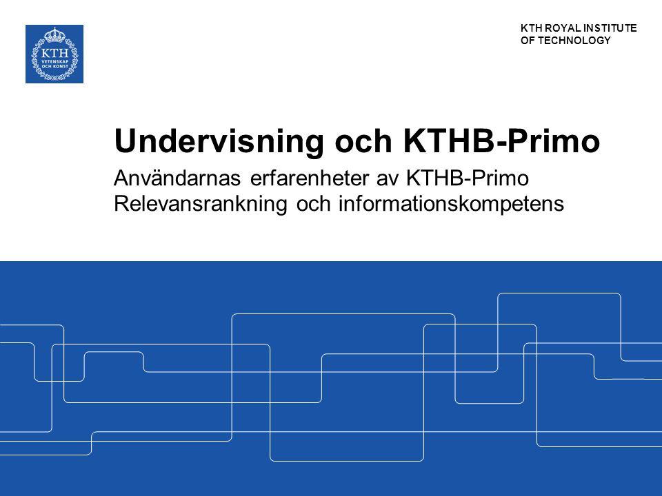 KTH ROYAL INSTITUTE OF TECHNOLOGY Undervisning och KTHB-Primo Användarnas erfarenheter av KTHB-Primo Relevansrankning och informationskompetens