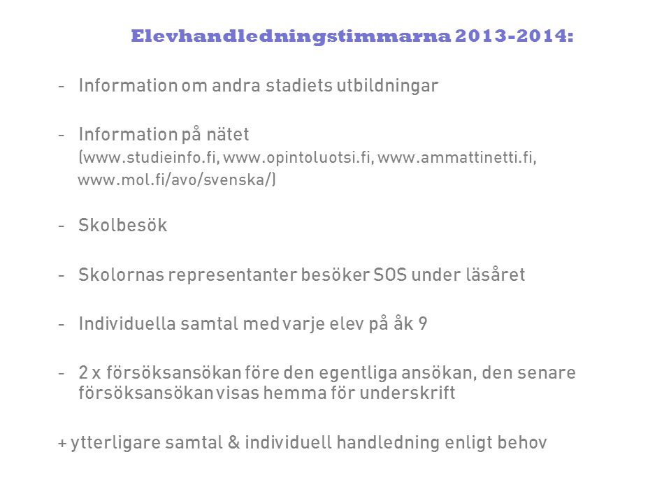 Elevhandledningstimmarna 2013-2014: -Information om andra stadiets utbildningar -Information på nätet (www.studieinfo.fi, www.opintoluotsi.fi, www.ammattinetti.fi, www.mol.fi/avo/svenska/) -Skolbesök -Skolornas representanter besöker SOS under läsåret -Individuella samtal med varje elev på åk 9 -2 x försöksansökan före den egentliga ansökan, den senare försöksansökan visas hemma för underskrift + ytterligare samtal & individuell handledning enligt behov