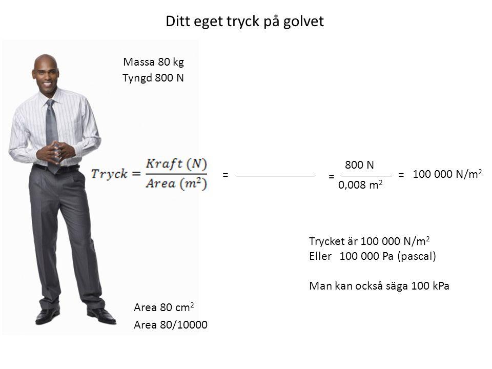 Ditt eget tryck på golvet Massa 80 kg Area 80 cm 2 Tyngd 800 N Area 80/10000 = 800 N 0,008 m 2 = 100 000 N/m 2 = Trycket är 100 000 N/m 2 Eller 100 00